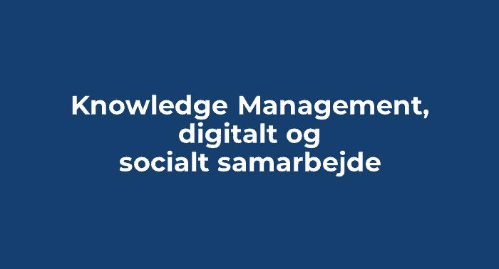 Knowledge Management, digitalt og socialt samarbejde